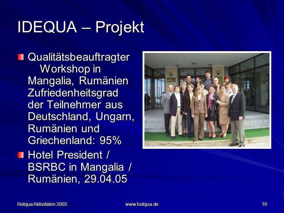 Hotqua Aktivitäten 2005 www.hotqua.de 10 IDEQUA – Projekt Qualitätsbeauftragter Workshop in Mangalia, Rumänien Zufriedenheitsgrad der Teilnehmer aus Deutschland, Ungarn, Rumänien und Griechenland: 95% Hotel President / BSRBC in Mangalia / Rumänien, 29.04.05