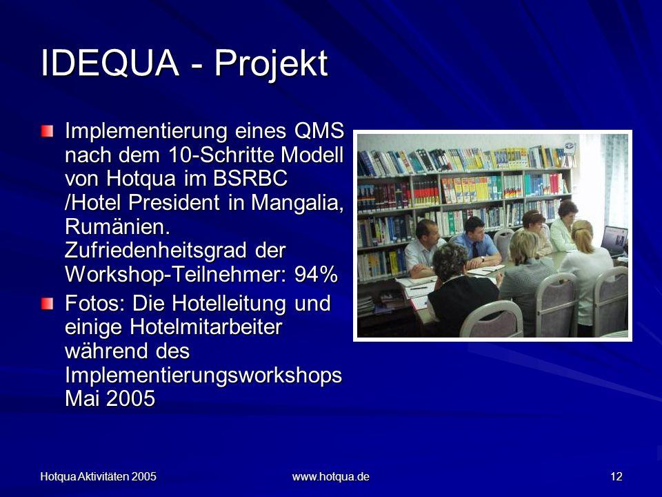 Hotqua Aktivitäten 2005 www.hotqua.de 12 IDEQUA - Projekt Implementierung eines QMS nach dem 10-Schritte Modell von Hotqua im BSRBC /Hotel President in Mangalia, Rumänien.