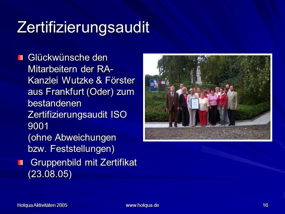 Hotqua Aktivitäten 2005 www.hotqua.de 16 Zertifizierungsaudit Glückwünsche den Mitarbeitern der RA- Kanzlei Wutzke & Förster aus Frankfurt (Oder) zum bestandenen Zertifizierungsaudit ISO 9001 (ohne Abweichungen bzw.