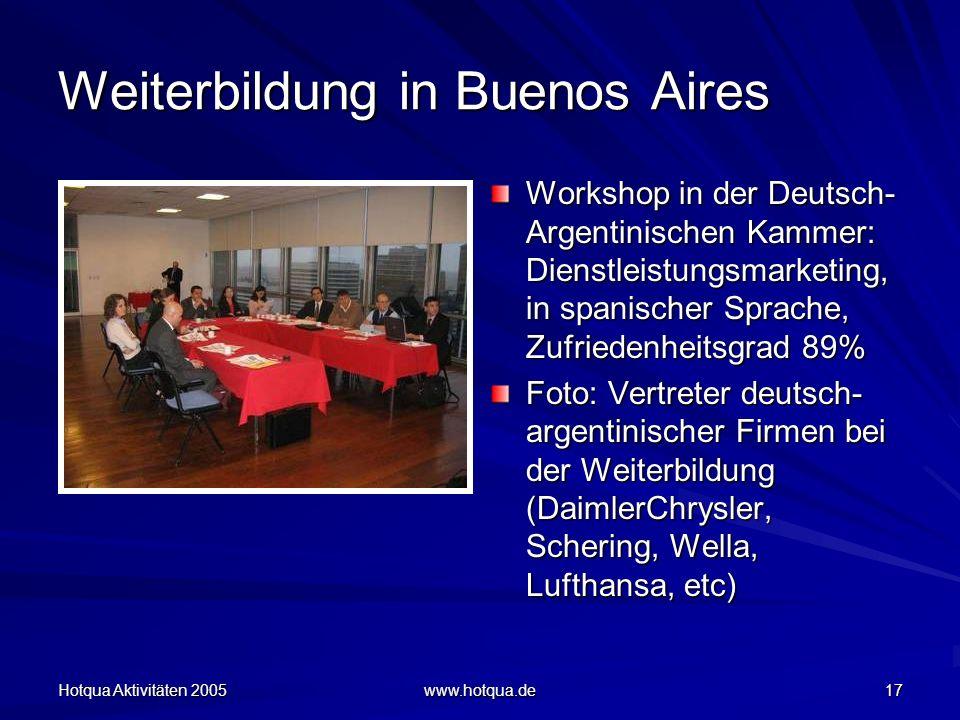 Hotqua Aktivitäten 2005 www.hotqua.de 17 Weiterbildung in Buenos Aires Workshop in der Deutsch- Argentinischen Kammer: Dienstleistungsmarketing, in spanischer Sprache, Zufriedenheitsgrad 89% Foto: Vertreter deutsch- argentinischer Firmen bei der Weiterbildung (DaimlerChrysler, Schering, Wella, Lufthansa, etc)