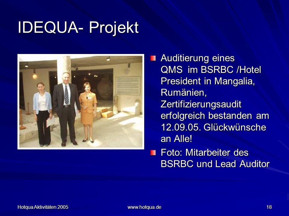 Hotqua Aktivitäten 2005 www.hotqua.de 18 IDEQUA- Projekt Auditierung eines QMS im BSRBC /Hotel President in Mangalia, Rumänien, Zertifizierungsaudit erfolgreich bestanden am 12.09.05.