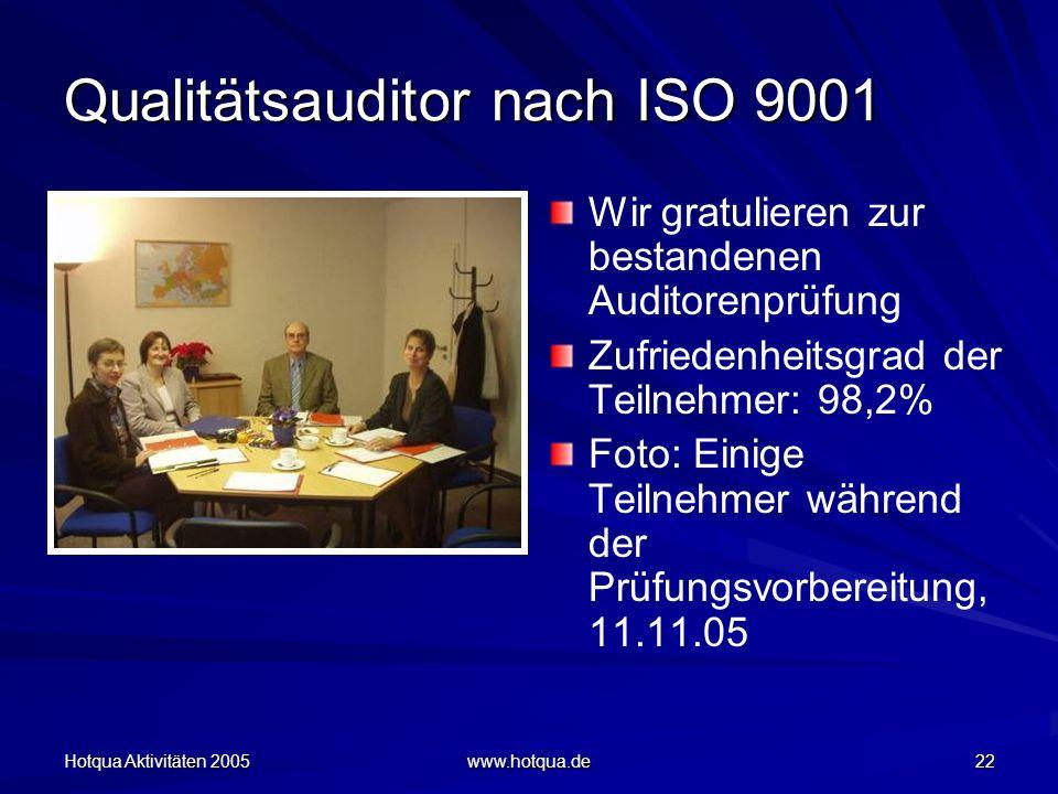 Hotqua Aktivitäten 2005 www.hotqua.de 22 Qualitätsauditor nach ISO 9001 Wir gratulieren zur bestandenen Auditorenprüfung Zufriedenheitsgrad der Teilnehmer: 98,2% Foto: Einige Teilnehmer während der Prüfungsvorbereitung, 11.11.05