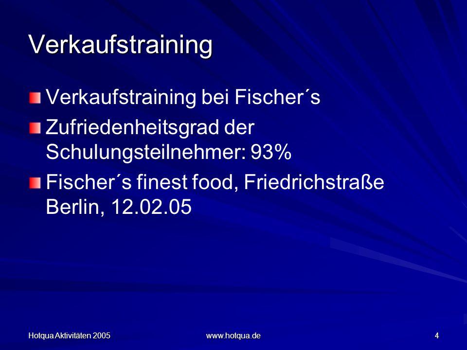 Hotqua Aktivitäten 2005 www.hotqua.de 4 Verkaufstraining Verkaufstraining bei Fischer´s Zufriedenheitsgrad der Schulungsteilnehmer: 93% Fischer´s finest food, Friedrichstraße Berlin, 12.02.05