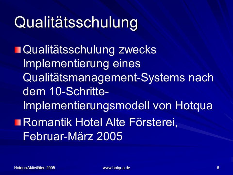 Hotqua Aktivitäten 2005 www.hotqua.de 6 Qualitätsschulung Qualitätsschulung zwecks Implementierung eines Qualitätsmanagement-Systems nach dem 10-Schritte- Implementierungsmodell von Hotqua Romantik Hotel Alte Försterei, Februar-März 2005