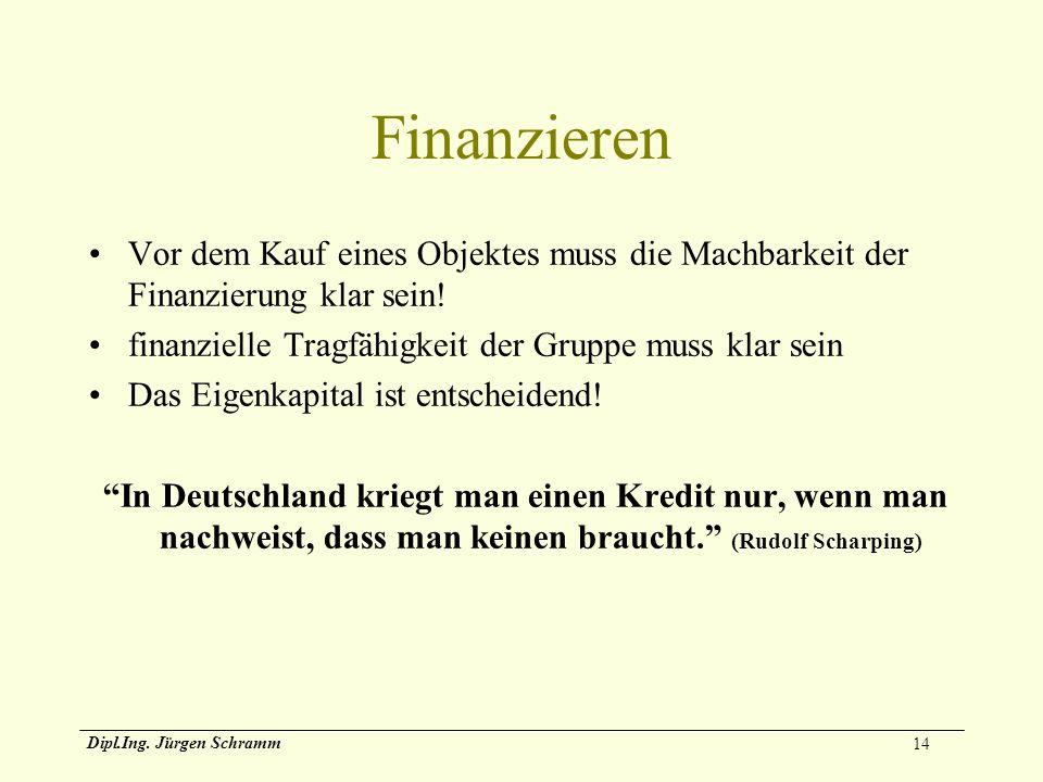 14 Dipl.Ing. Jürgen Schramm Finanzieren Vor dem Kauf eines Objektes muss die Machbarkeit der Finanzierung klar sein! finanzielle Tragfähigkeit der Gru