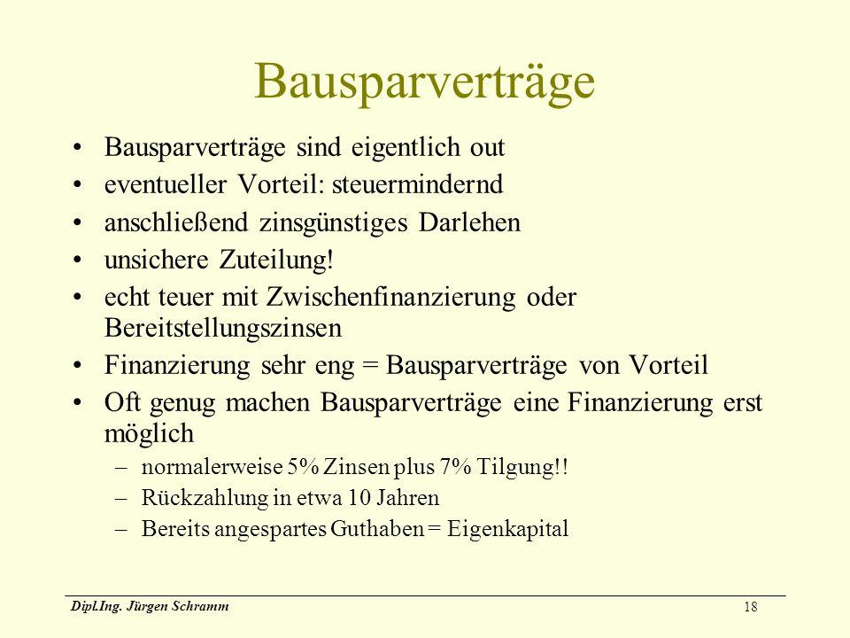 18 Dipl.Ing. Jürgen Schramm Bausparverträge Bausparverträge sind eigentlich out eventueller Vorteil: steuermindernd anschließend zinsgünstiges Darlehe