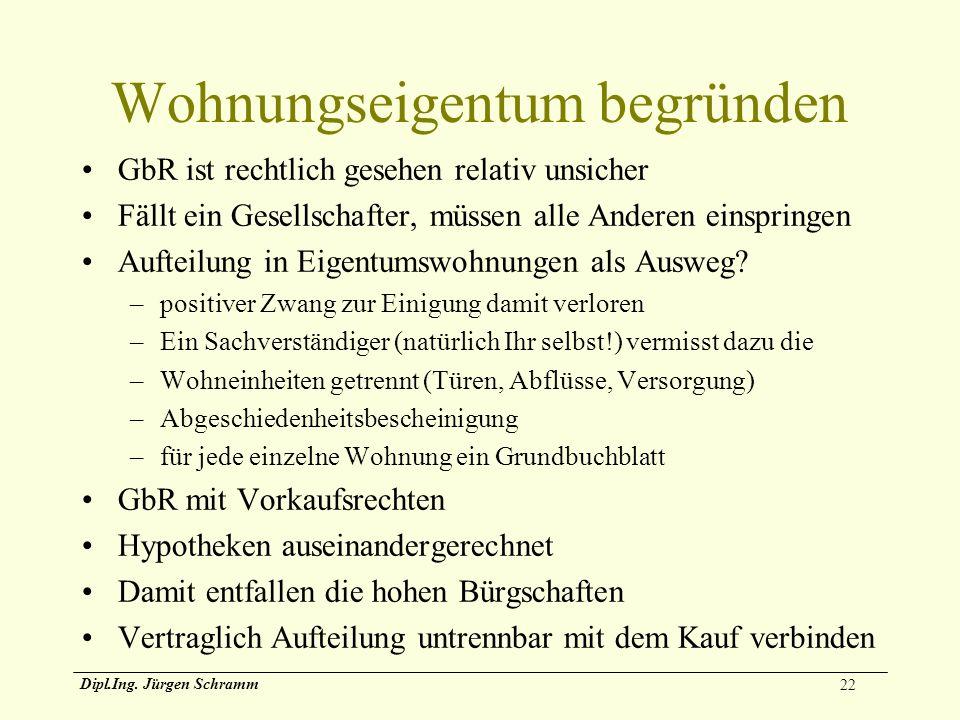 22 Dipl.Ing. Jürgen Schramm Wohnungseigentum begründen GbR ist rechtlich gesehen relativ unsicher Fällt ein Gesellschafter, müssen alle Anderen einspr