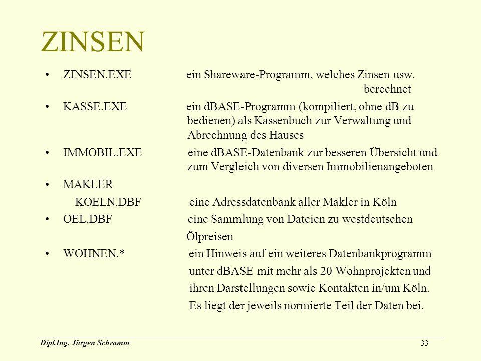 33 Dipl.Ing. Jürgen Schramm ZINSEN ZINSEN.EXE ein Shareware-Programm, welches Zinsen usw. berechnet KASSE.EXE ein dBASE-Programm (kompiliert, ohne dB