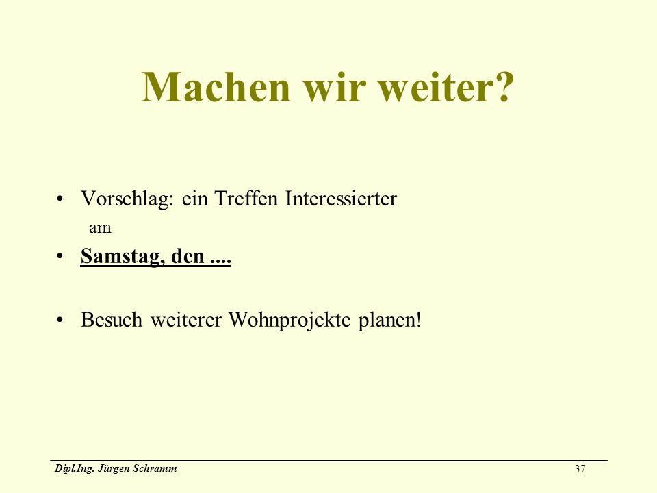 37 Dipl.Ing. Jürgen Schramm Machen wir weiter? Vorschlag: ein Treffen Interessierter am Samstag, den.... Besuch weiterer Wohnprojekte planen!