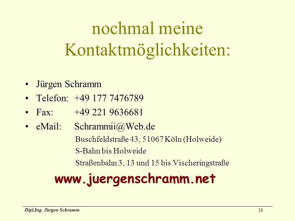 38 Dipl.Ing. Jürgen Schramm nochmal meine Kontaktmöglichkeiten: Jürgen Schramm Telefon:+49 177 7476789 Fax:+49 221 9636681 eMail:Schrammii@Web.de Busc