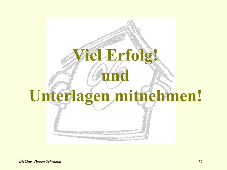 39 Dipl.Ing. Jürgen Schramm Viel Erfolg! und Unterlagen mitnehmen!