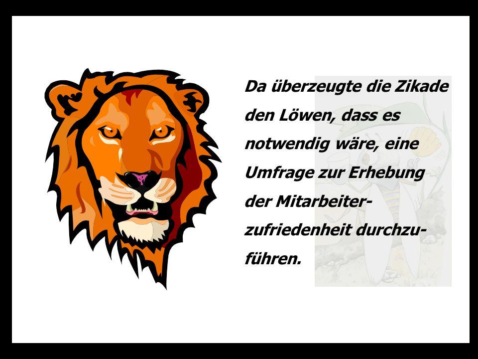 Da überzeugte die Zikade den Löwen, dass es notwendig wäre, eine Umfrage zur Erhebung der Mitarbeiter- zufriedenheit durchzu- führen.