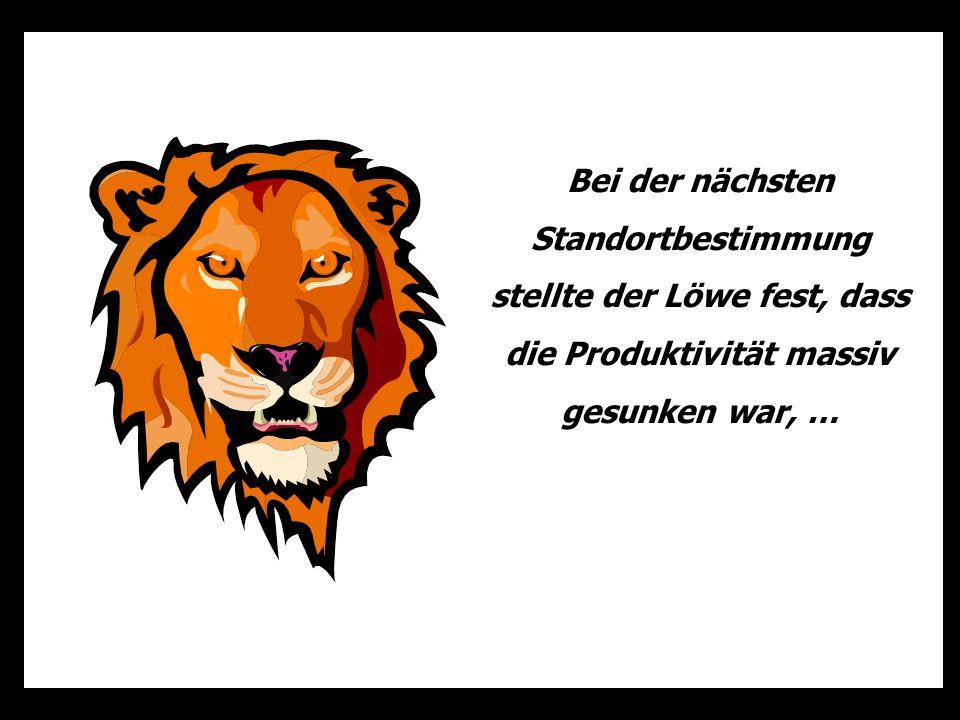 Bei der nächsten Standortbestimmung stellte der Löwe fest, dass die Produktivität massiv gesunken war, …