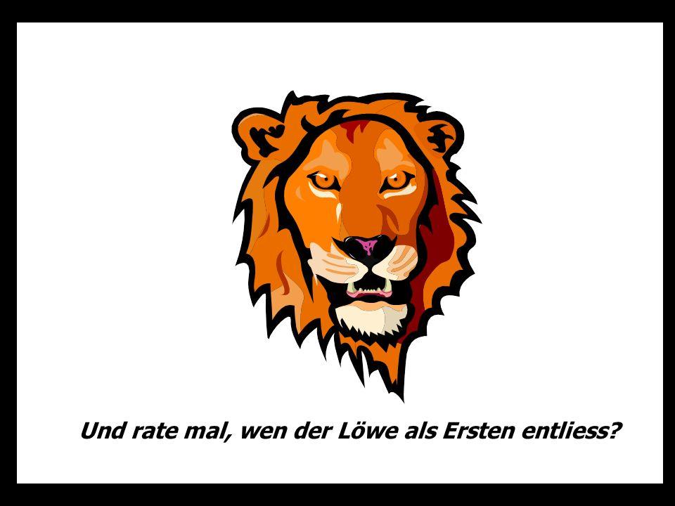 Und rate mal, wen der Löwe als Ersten entliess?
