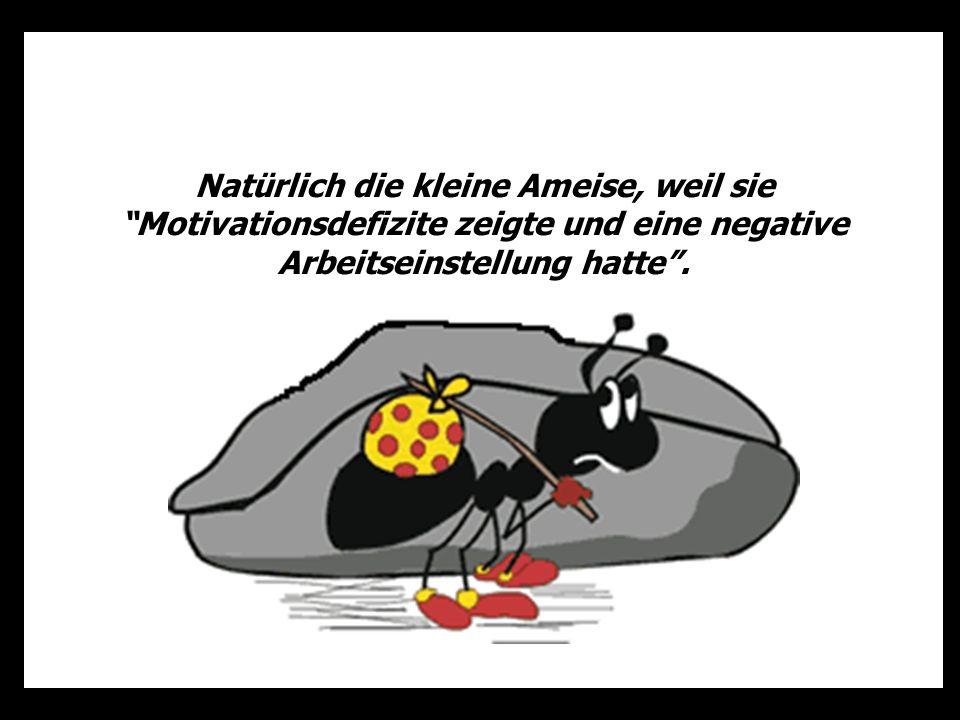 Natürlich die kleine Ameise, weil sie Motivationsdefizite zeigte und eine negative Arbeitseinstellung hatte.