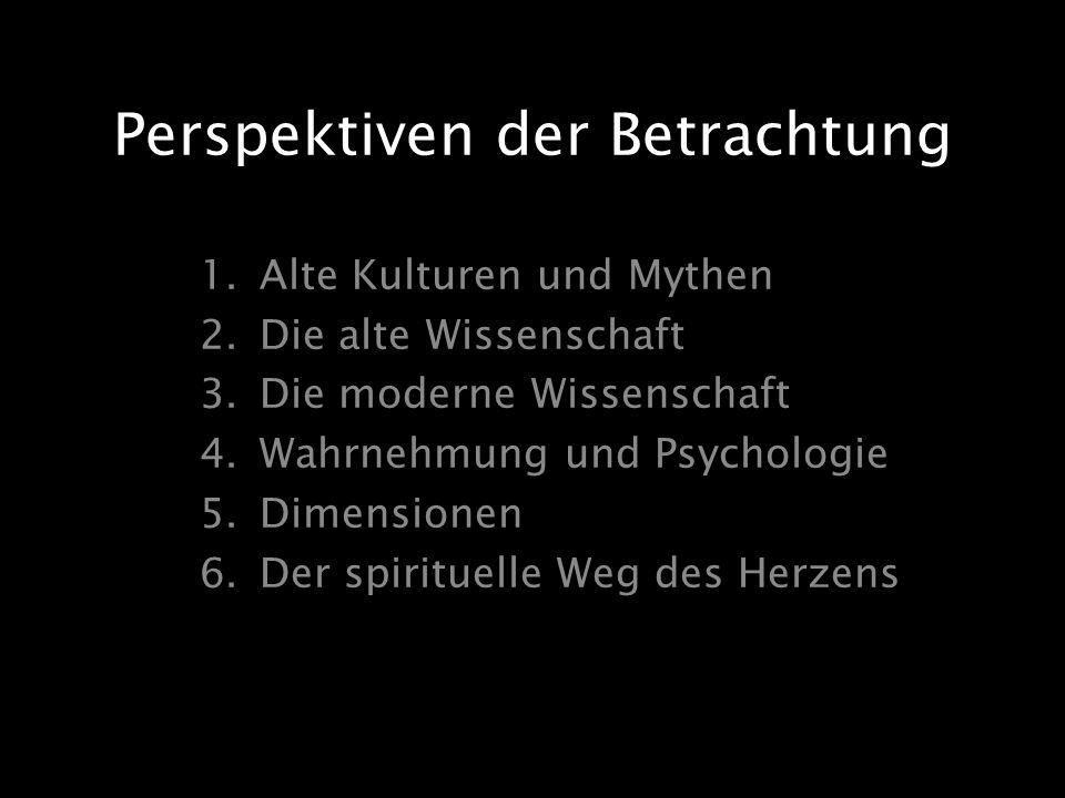 Perspektiven der Betrachtung 1.Alte Kulturen und Mythen 2.Die alte Wissenschaft 3.Die moderne Wissenschaft 4.Wahrnehmung und Psychologie 5.Dimensionen