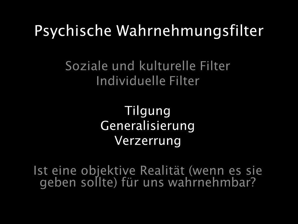 Soziale und kulturelle Filter Individuelle Filter Tilgung Generalisierung Verzerrung Ist eine objektive Realität (wenn es sie geben sollte) für uns wa