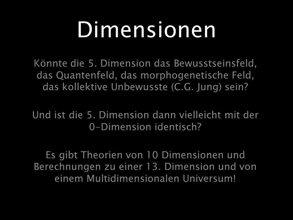 Könnte die 5. Dimension das Bewusstseinsfeld, das Quantenfeld, das morphogenetische Feld, das kollektive Unbewusste (C.G. Jung) sein? Und ist die 5. D