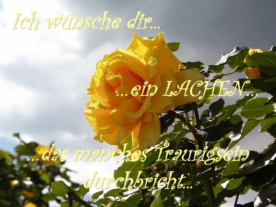 Ich wünsche Ich wünsche dir... …ein LACHEN… man …das manches Traurigsein durch durchbricht...