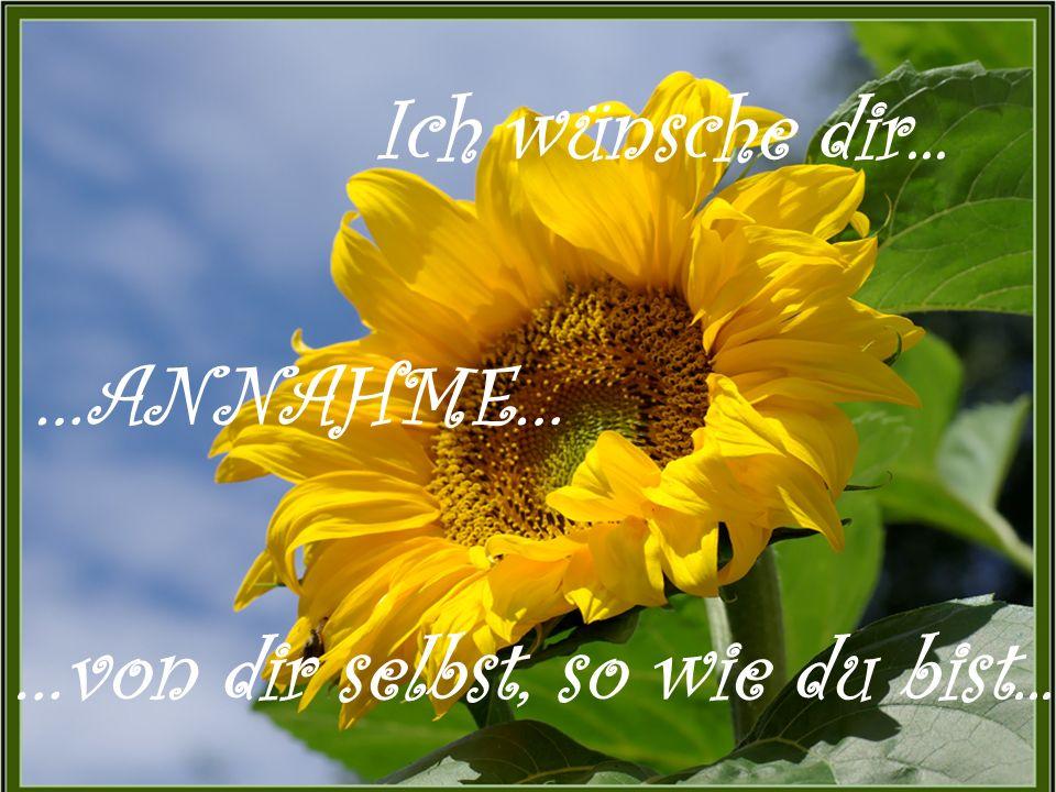 …ANNAHME… …von dir selbst, so wie du bist... Ich wünsche dir...