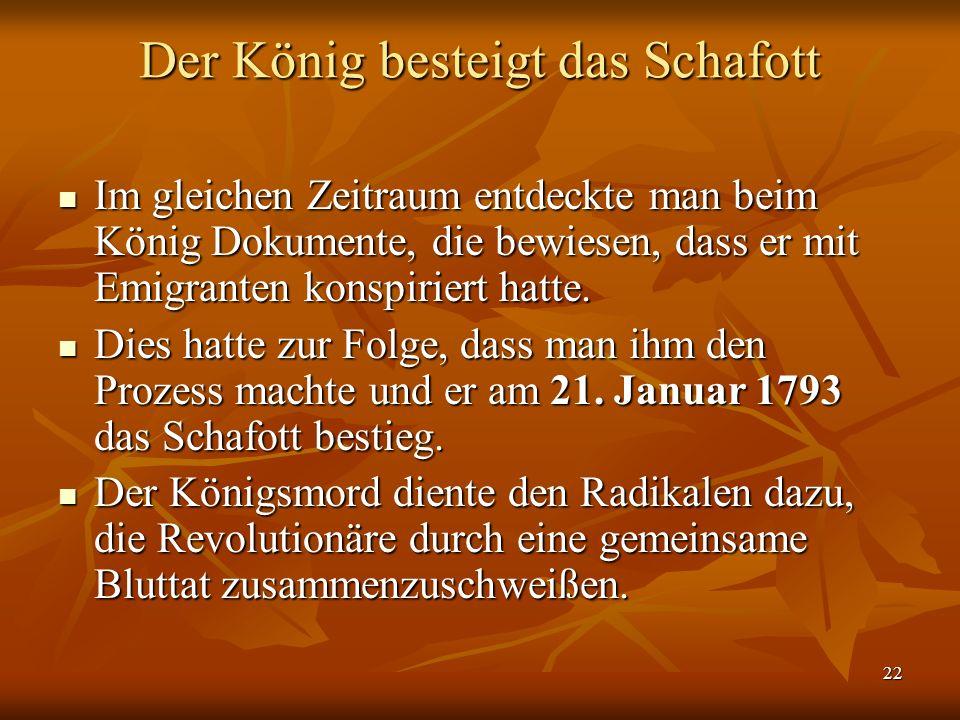 22 Der König besteigt das Schafott Im gleichen Zeitraum entdeckte man beim König Dokumente, die bewiesen, dass er mit Emigranten konspiriert hatte.