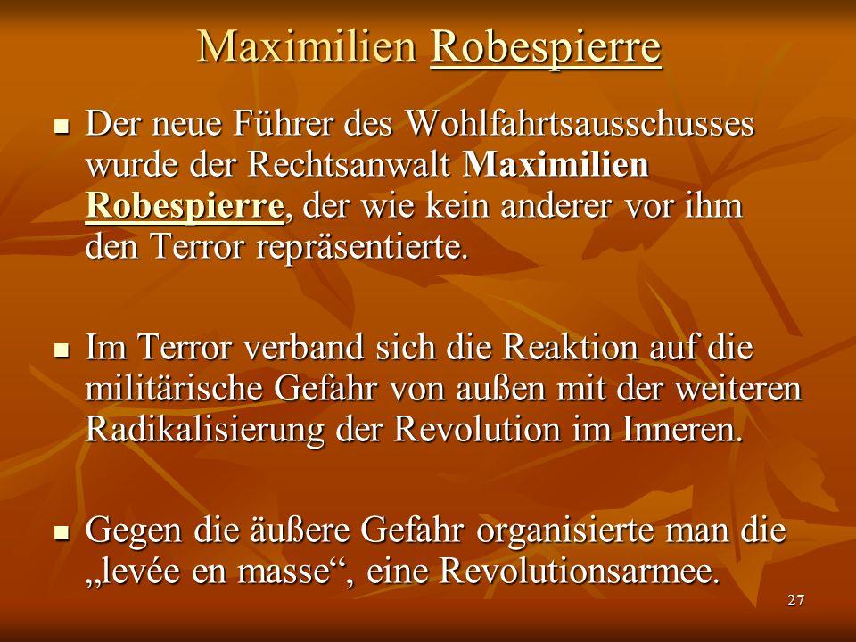 27 Maximilien Robespierre Robespierre Der neue Führer des Wohlfahrtsausschusses wurde der Rechtsanwalt Maximilien Robespierre, der wie kein anderer vor ihm den Terror repräsentierte.