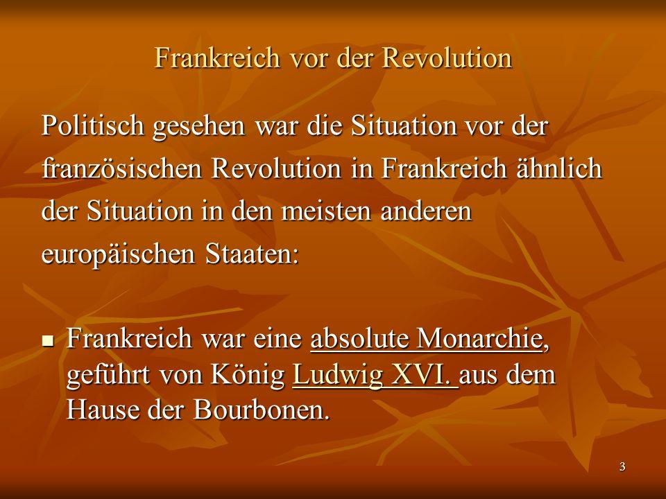 3 Frankreich vor der Revolution Politisch gesehen war die Situation vor der französischen Revolution in Frankreich ähnlich der Situation in den meisten anderen europäischen Staaten: Frankreich war eine absolute Monarchie, geführt von König Ludwig XVI.