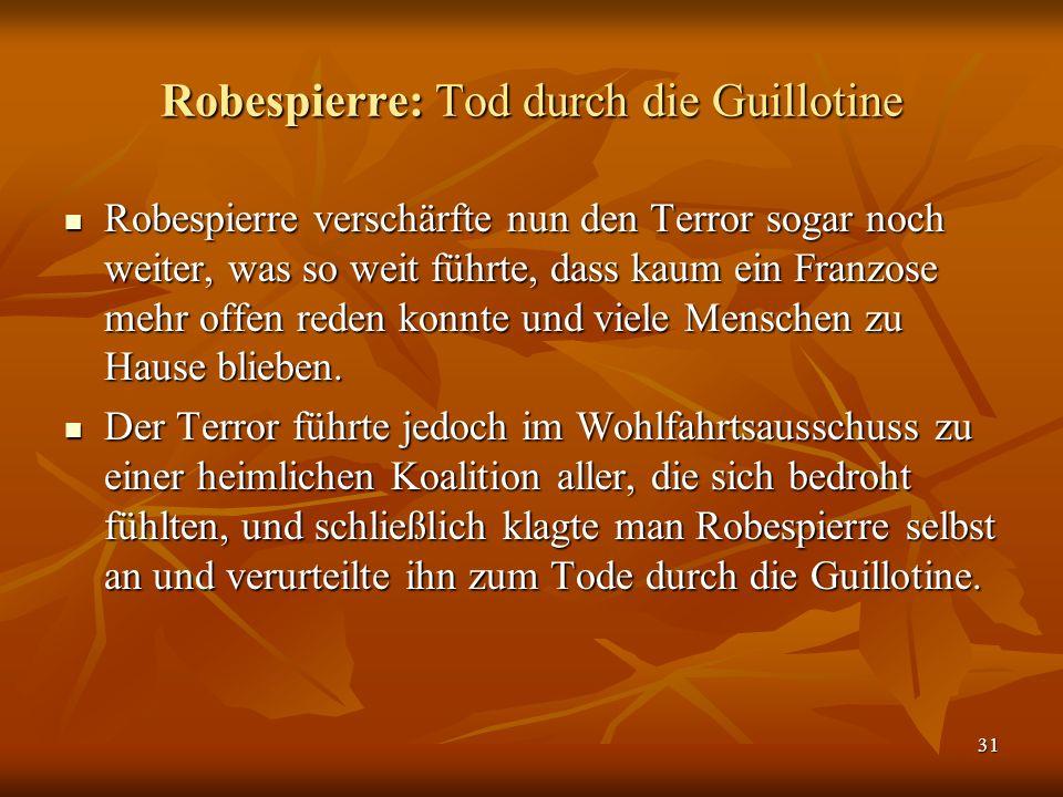 31 Robespierre: Tod durch die Guillotine Robespierre verschärfte nun den Terror sogar noch weiter, was so weit führte, dass kaum ein Franzose mehr offen reden konnte und viele Menschen zu Hause blieben.