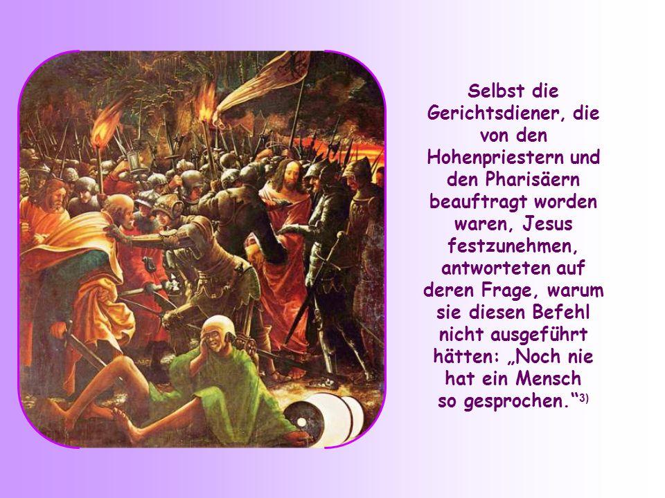 Selbst die Gerichtsdiener, die von den Hohenpriestern und den Pharisäern beauftragt worden waren, Jesus festzunehmen, antworteten auf deren Frage, warum sie diesen Befehl nicht ausgeführt hätten: Noch nie hat ein Mensch so gesprochen.