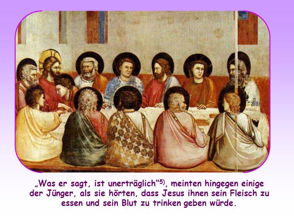Was er sagt, ist unerträglich 5), meinten hingegen einige der Jünger, als sie hörten, dass Jesus ihnen sein Fleisch zu essen und sein Blut zu trinken geben würde.