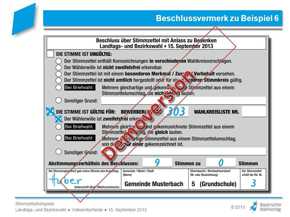 © 2013 Stimmzettelbeispiele Landtags- und Bezirkswahl Volksentscheide 15. September 2013 Beschlussvermerk zu Beispiel 6