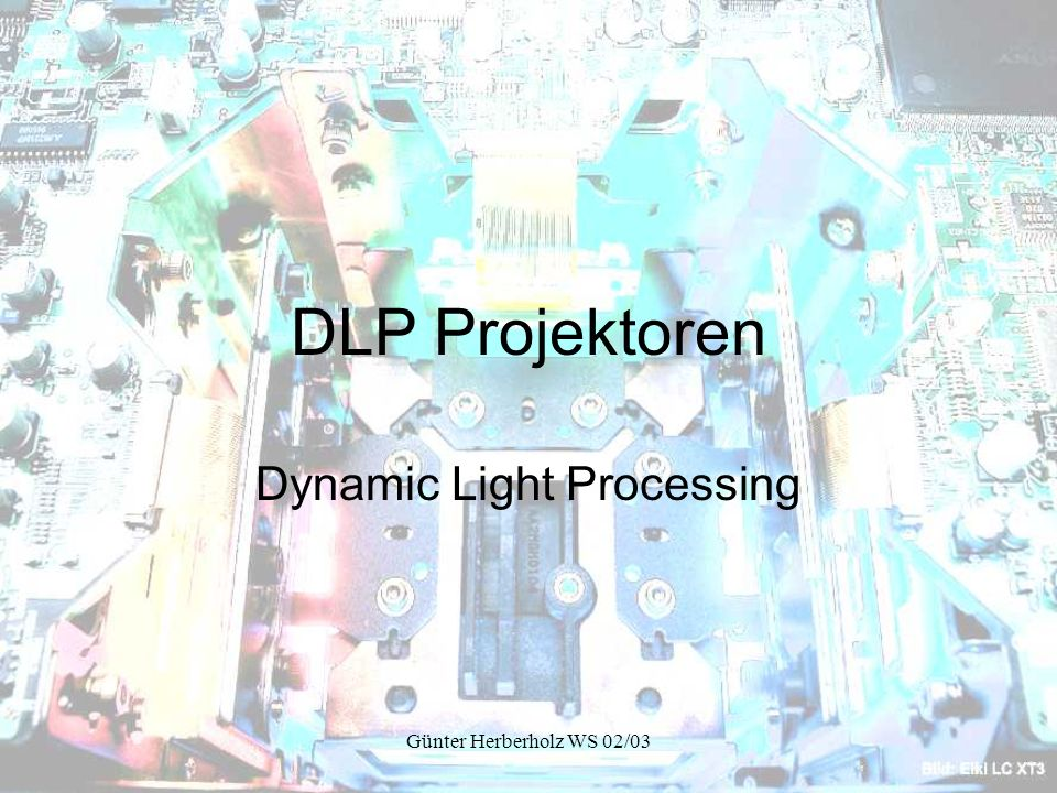 Günter Herberholz WS 02/03 DLP Projektoren Dynamic Light Processing