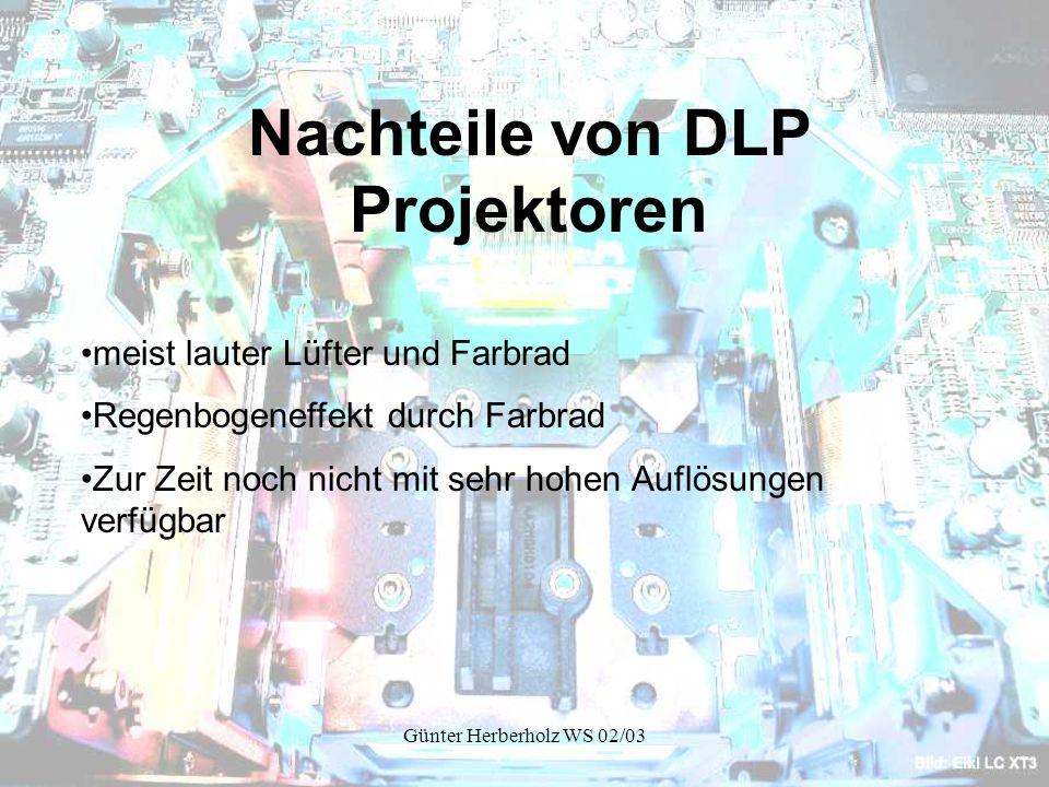 Günter Herberholz WS 02/03 Nachteile von DLP Projektoren meist lauter Lüfter und Farbrad Regenbogeneffekt durch Farbrad Zur Zeit noch nicht mit sehr hohen Auflösungen verfügbar
