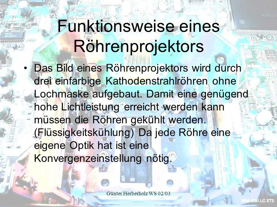 Günter Herberholz WS 02/03 Funktionsweise eines Röhrenprojektors Das Bild eines Röhrenprojektors wird durch drei einfarbige Kathodenstrahlröhren ohne Lochmaske aufgebaut.