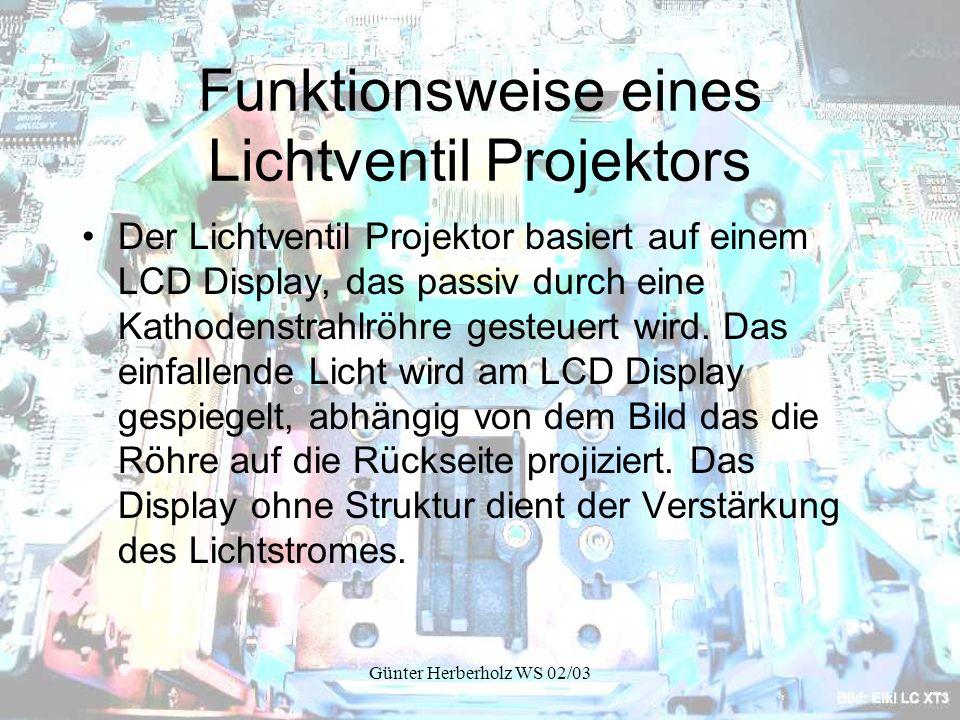 Günter Herberholz WS 02/03 Funktionsweise eines Lichtventil Projektors Der Lichtventil Projektor basiert auf einem LCD Display, das passiv durch eine Kathodenstrahlröhre gesteuert wird.