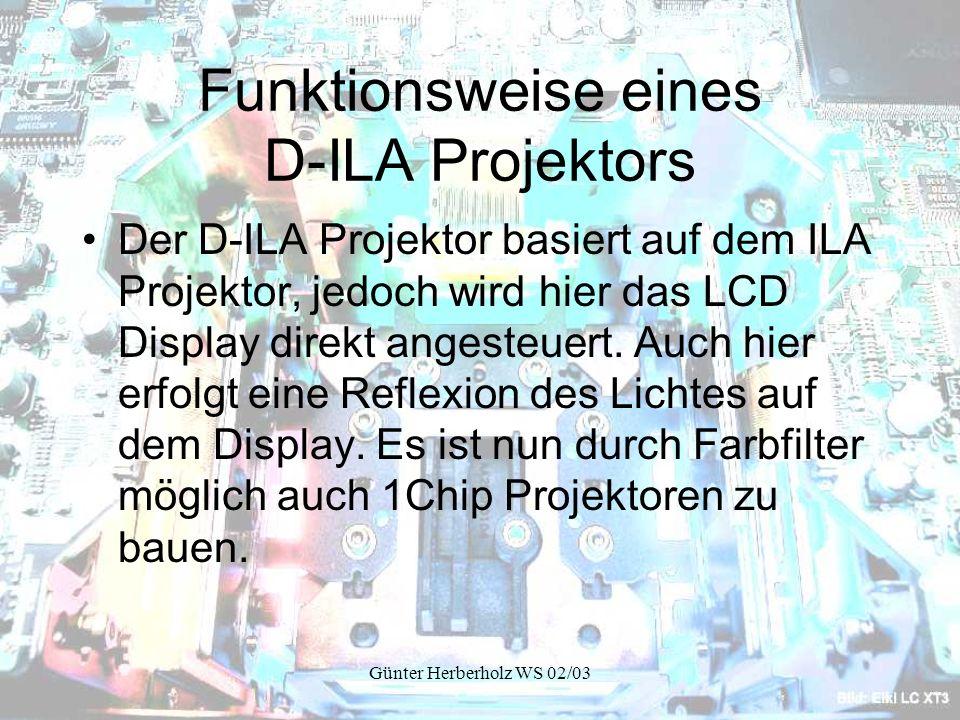 Günter Herberholz WS 02/03 Funktionsweise eines D-ILA Projektors Der D-ILA Projektor basiert auf dem ILA Projektor, jedoch wird hier das LCD Display direkt angesteuert.