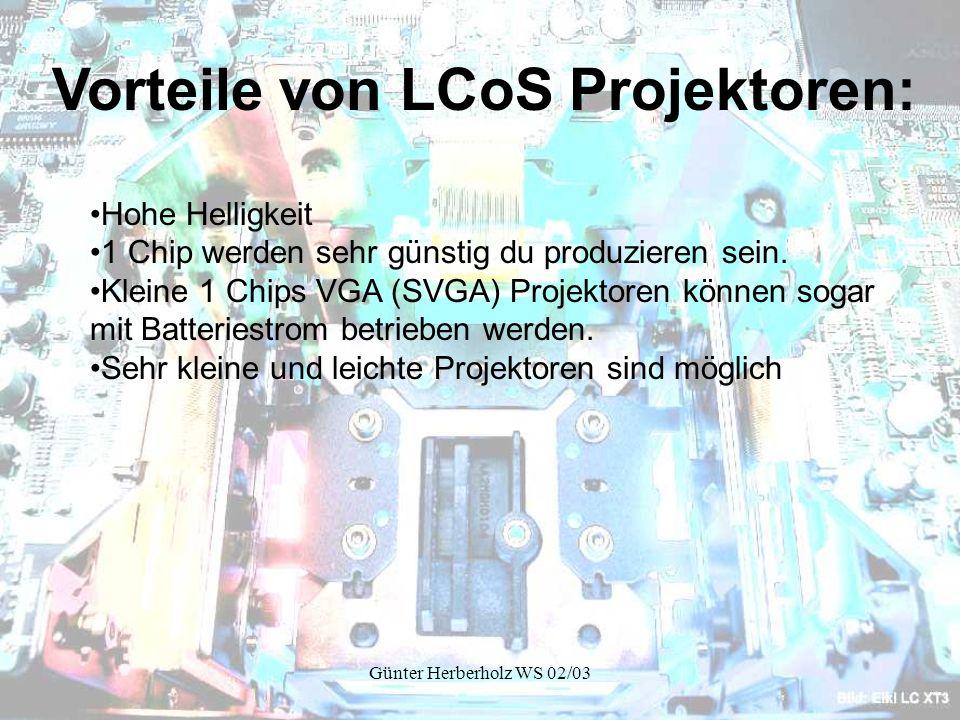 Günter Herberholz WS 02/03 Vorteile von LCoS Projektoren: Hohe Helligkeit 1 Chip werden sehr günstig du produzieren sein.