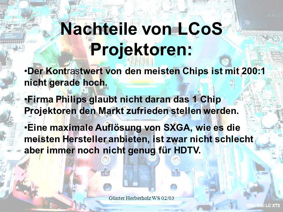 Günter Herberholz WS 02/03 Nachteile von LCoS Projektoren: Der Kontrastwert von den meisten Chips ist mit 200:1 nicht gerade hoch.