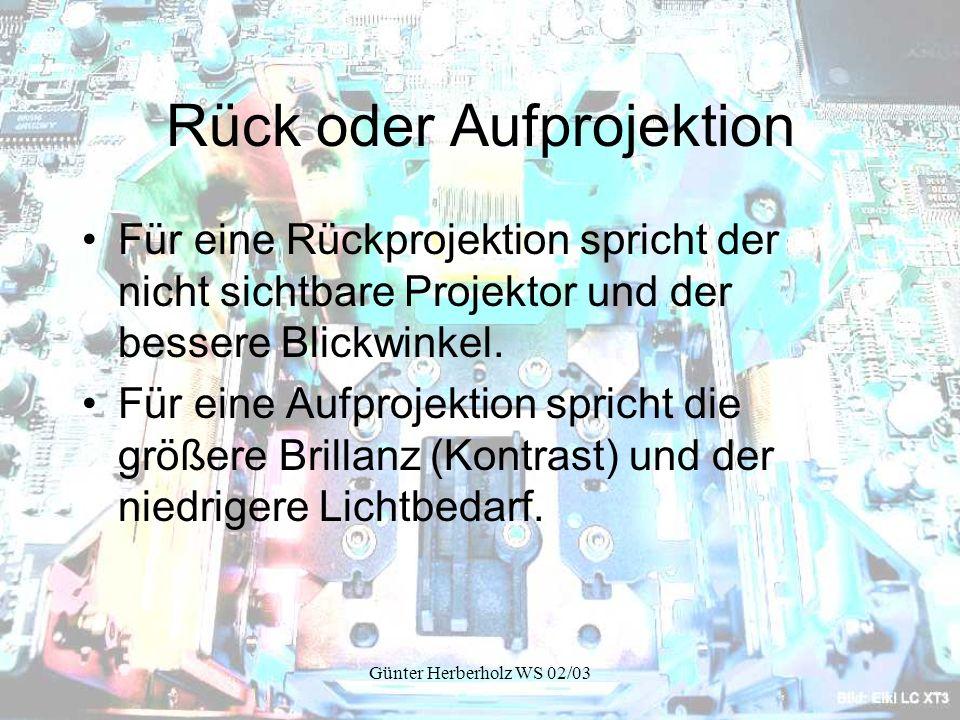 Günter Herberholz WS 02/03 Rück oder Aufprojektion Für eine Rückprojektion spricht der nicht sichtbare Projektor und der bessere Blickwinkel.