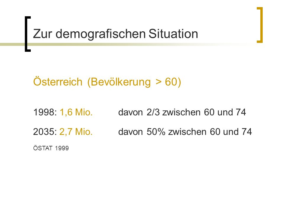 Zur demografischen Situation Österreich (Bevölkerung > 60) 1998: 1,6 Mio. davon 2/3 zwischen 60 und 74 2035: 2,7 Mio. davon 50% zwischen 60 und 74 ÖST