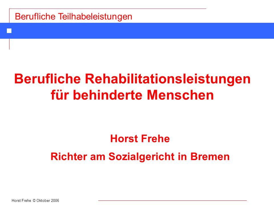 Horst Frehe © Oktober 2006 Berufliche Teilhabeleistungen Berechtigte der Sozialhilfe n Bedürftige, die sich nicht durch Einsatz ihrer Arbeitskraft, ihres Einkommens und Vermögens, von Unterhaltsleistungen Angehöriger oder durch andere Sozialleistungen selbst helfen kann n Wesentlich behinderte Menschen n Von Behinderung bedrohte Menschen