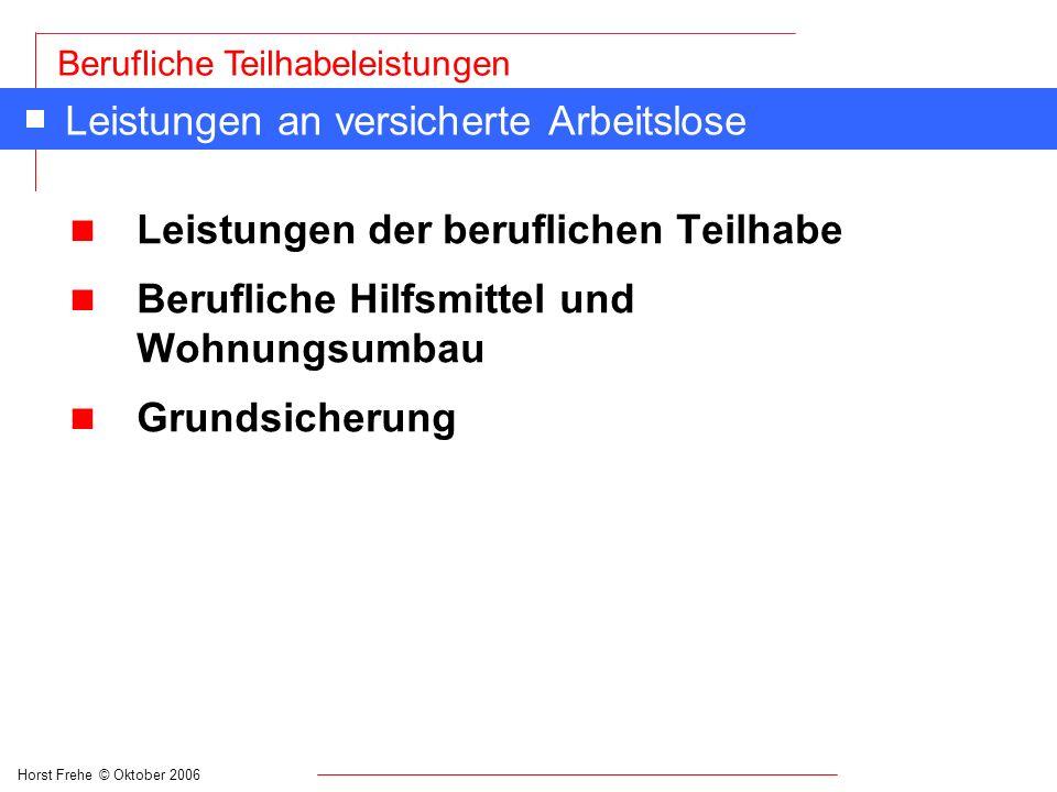 Horst Frehe © Oktober 2006 Berufliche Teilhabeleistungen Leistungen an versicherte Arbeitslose n Leistungen der beruflichen Teilhabe n Berufliche Hilf