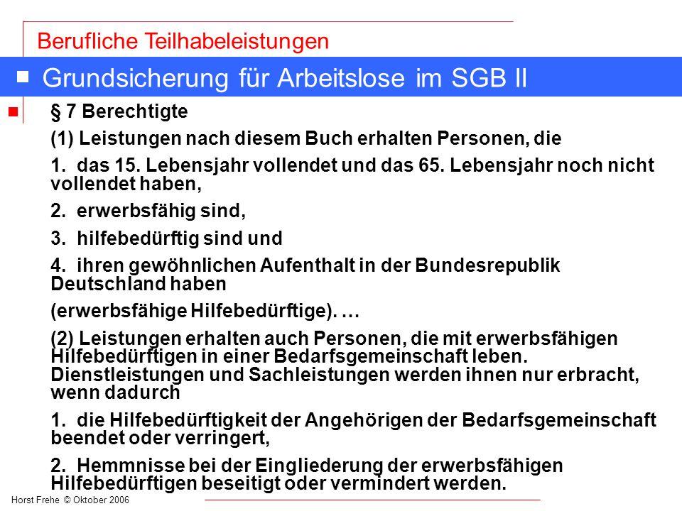 Horst Frehe © Oktober 2006 Berufliche Teilhabeleistungen Grundsicherung für Arbeitslose im SGB II n § 7 Berechtigte (1) Leistungen nach diesem Buch er
