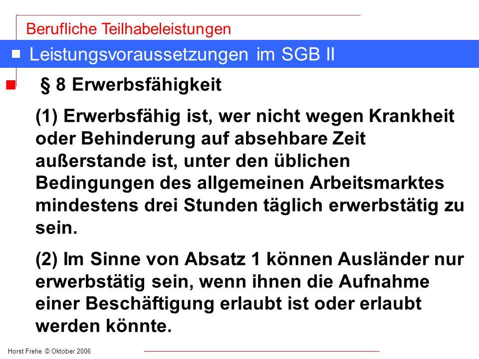 Horst Frehe © Oktober 2006 Berufliche Teilhabeleistungen Leistungsvoraussetzungen im SGB II n § 8 Erwerbsfähigkeit (1) Erwerbsfähig ist, wer nicht weg