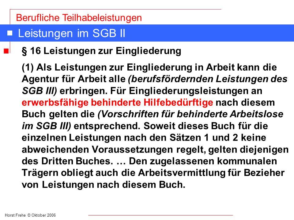 Horst Frehe © Oktober 2006 Berufliche Teilhabeleistungen Leistungen im SGB II n § 16 Leistungen zur Eingliederung (1) Als Leistungen zur Eingliederung