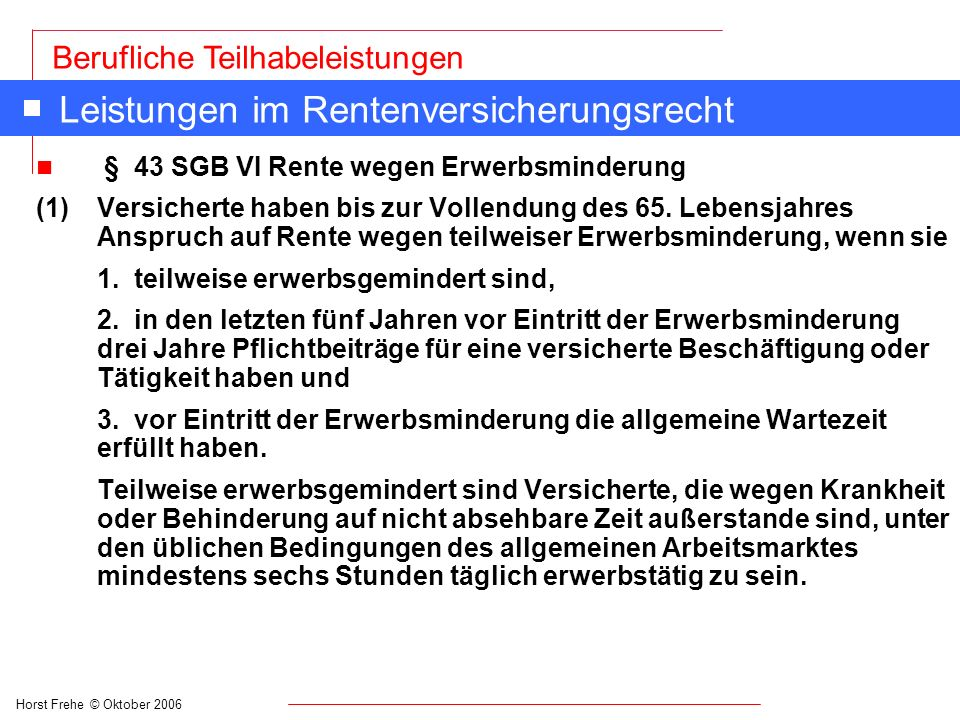 Horst Frehe © Oktober 2006 Berufliche Teilhabeleistungen Leistungen im Rentenversicherungsrecht n § 43 SGB VI Rente wegen Erwerbsminderung (1) Versich