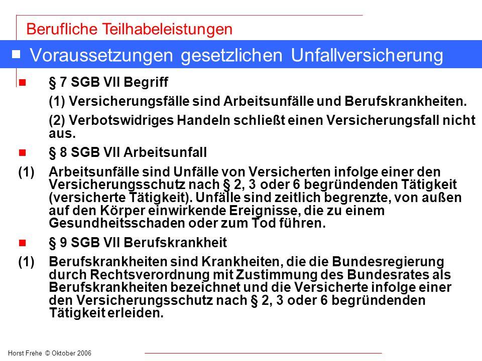 Horst Frehe © Oktober 2006 Berufliche Teilhabeleistungen Voraussetzungen gesetzlichen Unfallversicherung n § 7 SGB VII Begriff (1) Versicherungsfälle