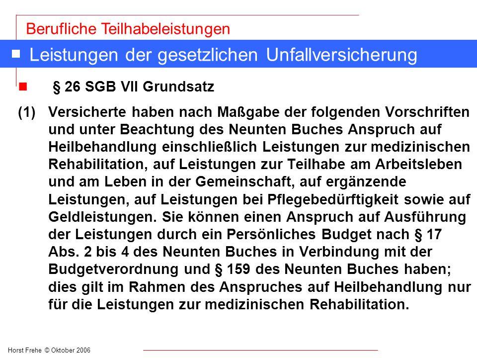 Horst Frehe © Oktober 2006 Berufliche Teilhabeleistungen Leistungen der gesetzlichen Unfallversicherung n § 26 SGB VII Grundsatz (1) Versicherte haben