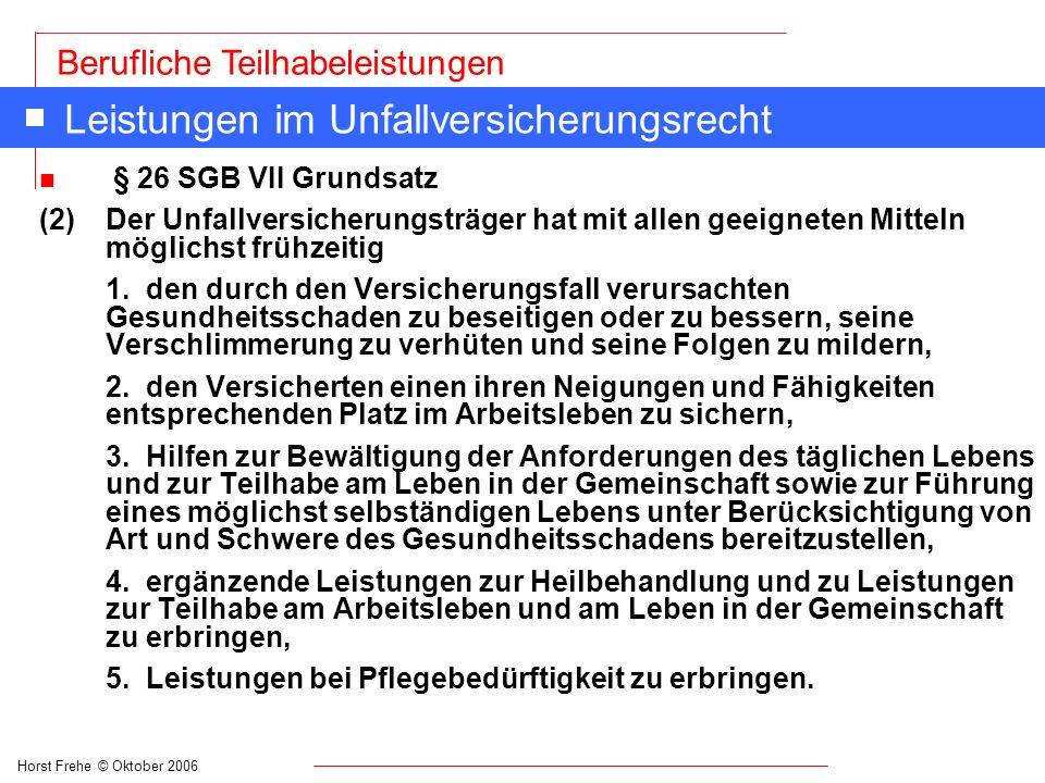 Horst Frehe © Oktober 2006 Berufliche Teilhabeleistungen Leistungen im Unfallversicherungsrecht n § 26 SGB VII Grundsatz (2) Der Unfallversicherungstr
