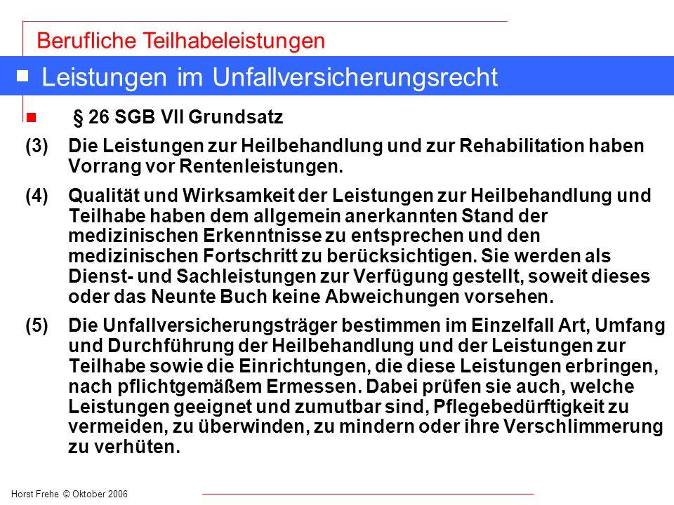 Horst Frehe © Oktober 2006 Berufliche Teilhabeleistungen Leistungen im Unfallversicherungsrecht n § 26 SGB VII Grundsatz (3) Die Leistungen zur Heilbe